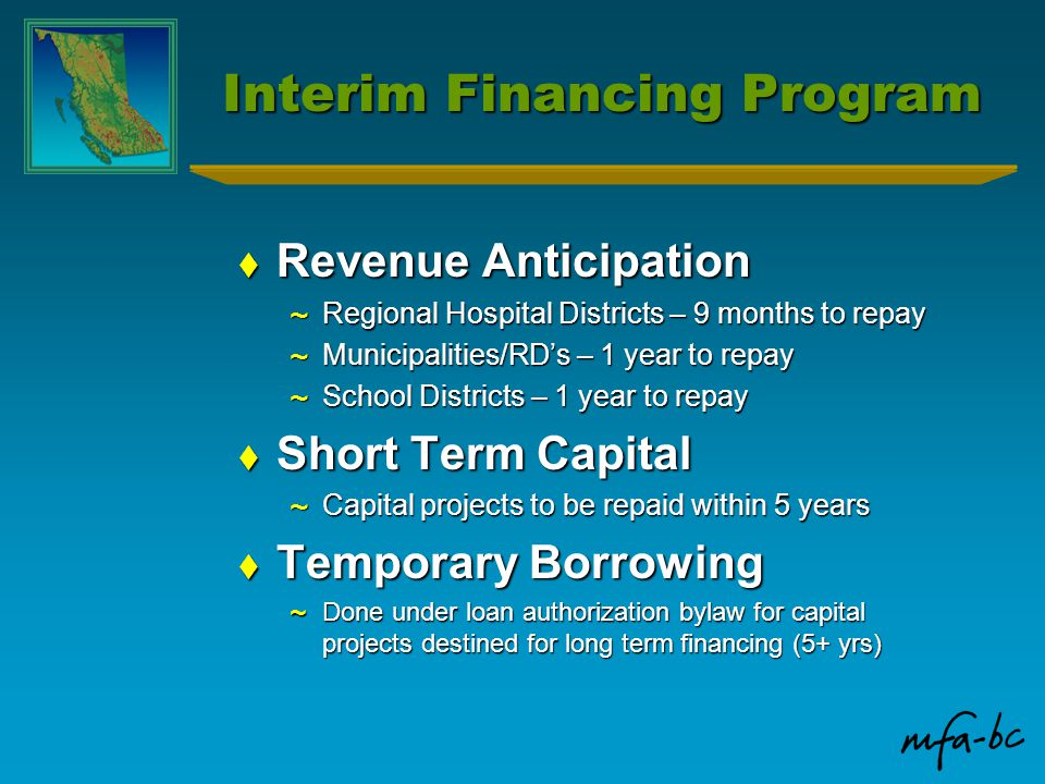 Interim Financing Program  Revenue Anticipation ~ Regional Hospital Districts – 9 months to repay ~ Municipalities/RD's – 1 year to repay ~ School Districts – 1 year to repay  Short Term Capital ~ Capital projects to be repaid within 5 years  Temporary Borrowing ~ Done under loan authorization bylaw for capital projects destined for long term financing (5+ yrs)
