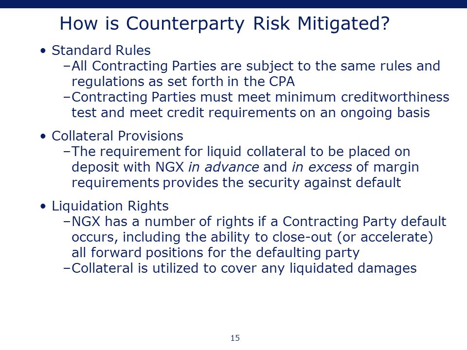 15 How is Counterparty Risk Mitigated? Standard Rules –All Contracting Parties are subject to the same rules and regulations as set forth in the CPA –