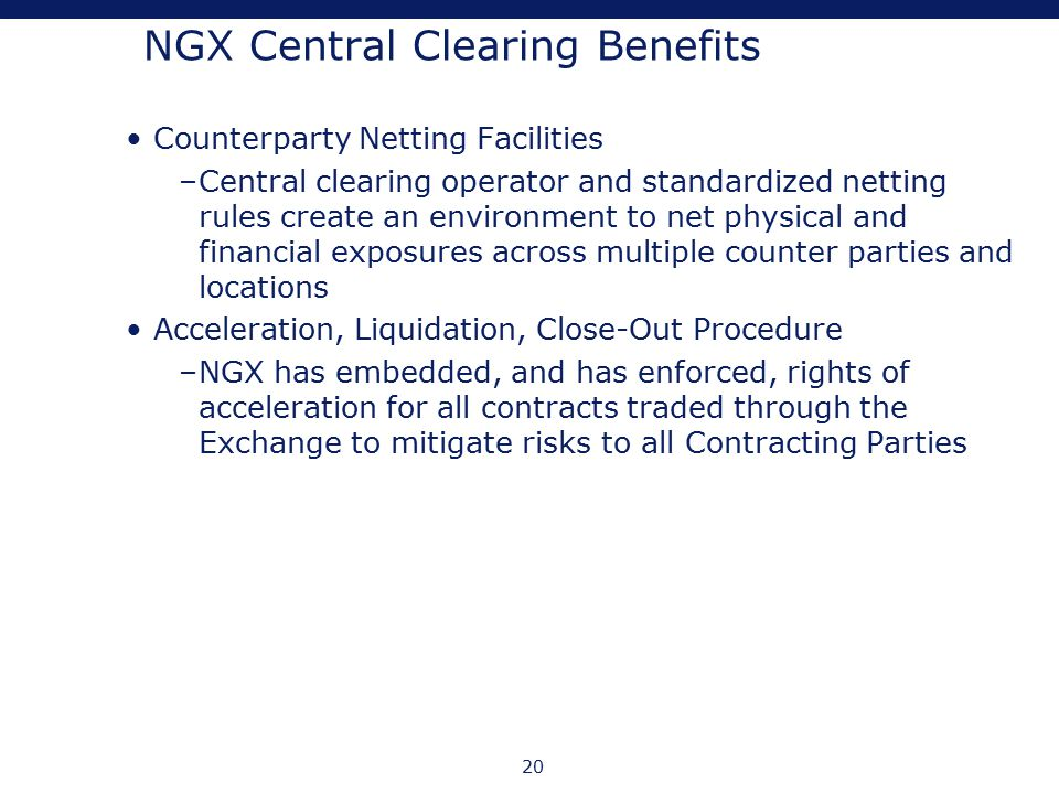 20 NGX Central Clearing Benefits Counterparty Netting Facilities –Central clearing operator and standardized netting rules create an environment to ne