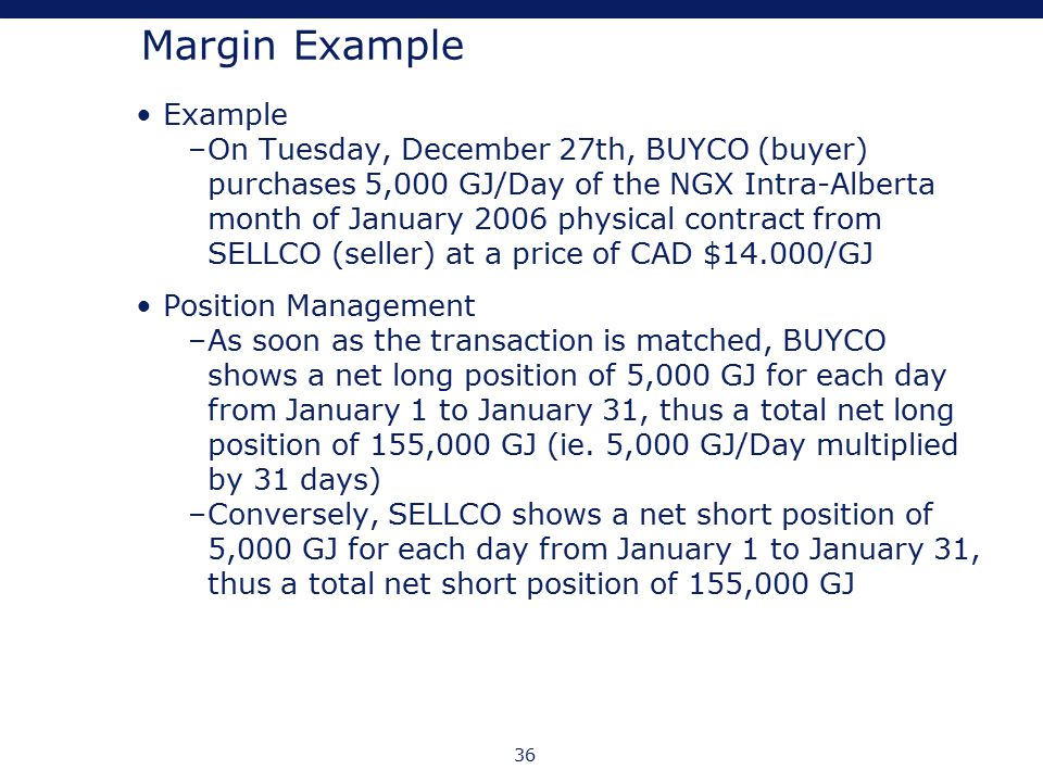 36 Margin Example Example –On Tuesday, December 27th, BUYCO (buyer) purchases 5,000 GJ/Day of the NGX Intra-Alberta month of January 2006 physical con