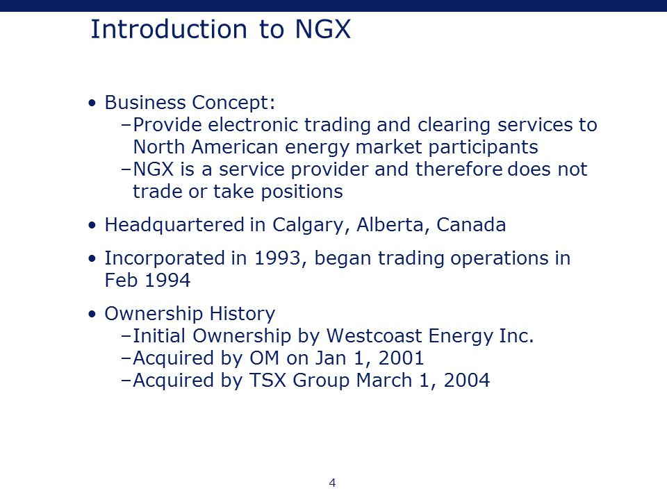 4 Introduction to NGX Business Concept: –Provide electronic trading and clearing services to North American energy market participants –NGX is a servi