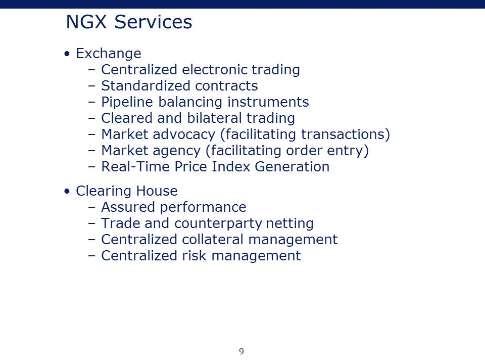 9 NGX Services Exchange – Centralized electronic trading – Standardized contracts – Pipeline balancing instruments – Cleared and bilateral trading – M