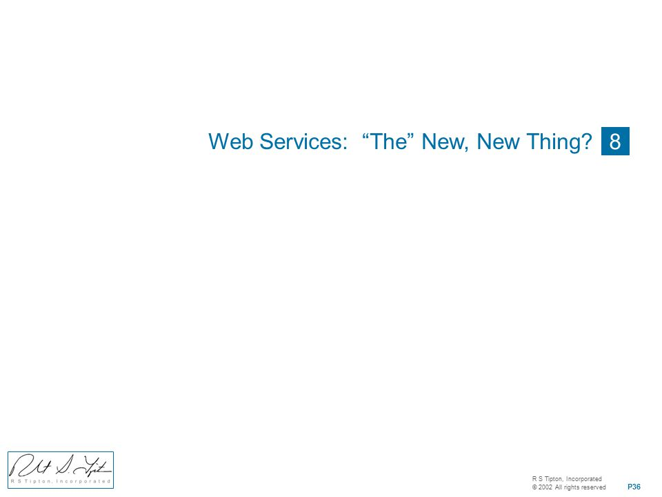 R S Tipton, Incorporated © 2002 All rights reserved P36 8 Web Services: The New, New Thing