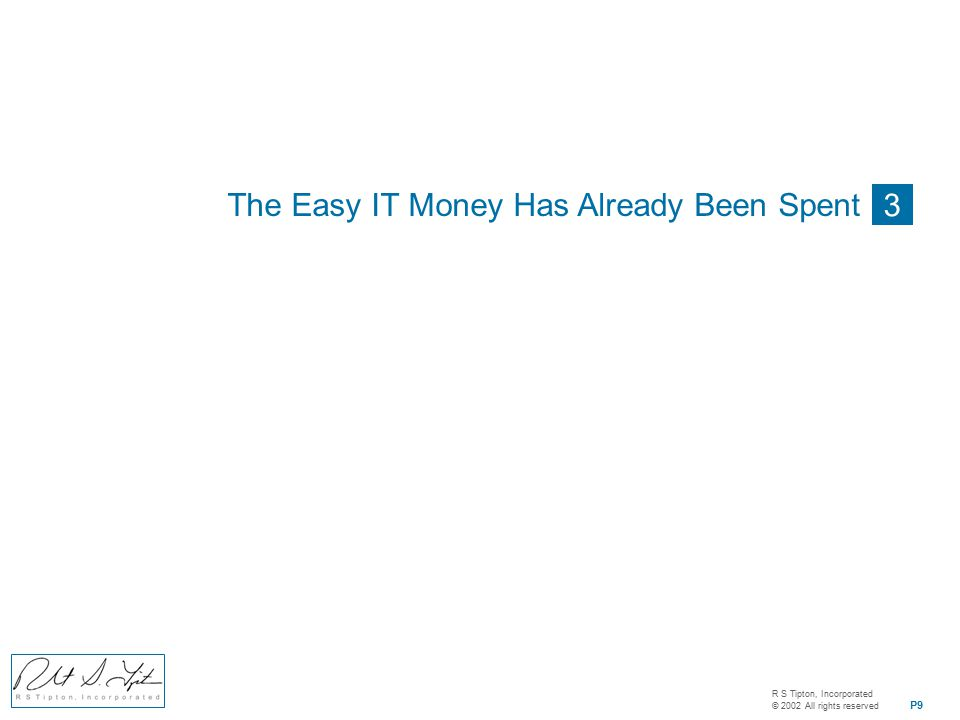 R S Tipton, Incorporated © 2002 All rights reserved P9 3 The Easy IT Money Has Already Been Spent