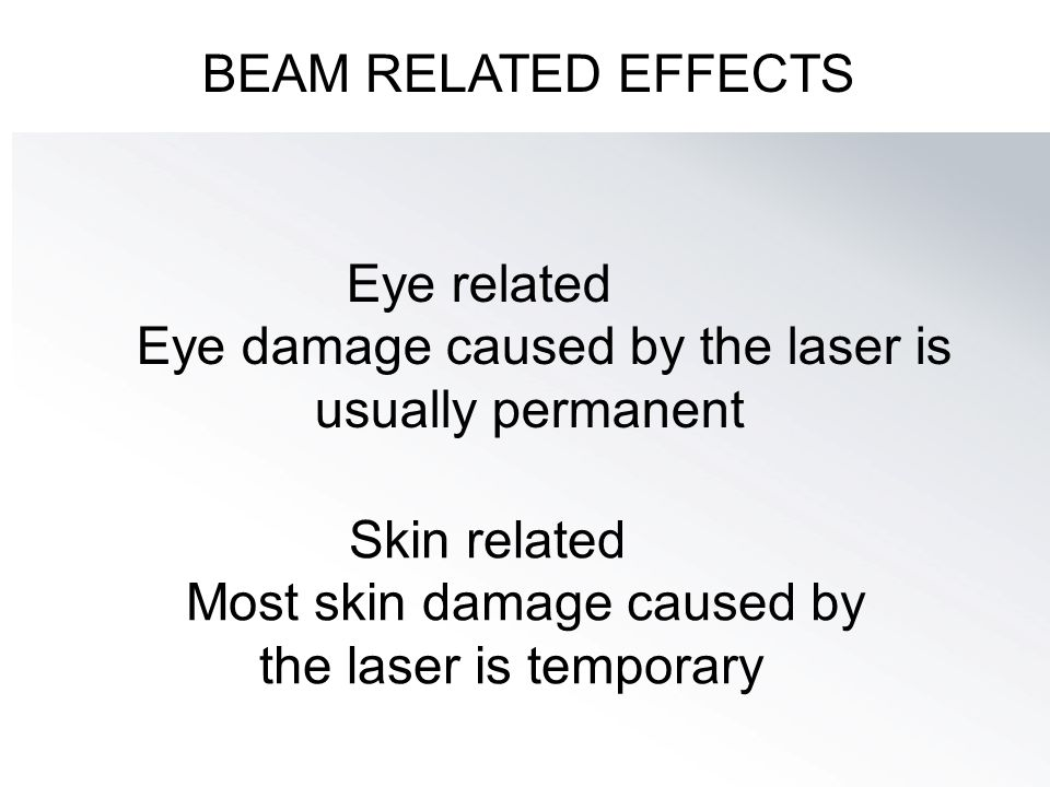 BEAM RELATED EFFECTS Skin related Most skin damage caused by the laser is temporary Eye related Eye damage caused by the laser is usually permanent