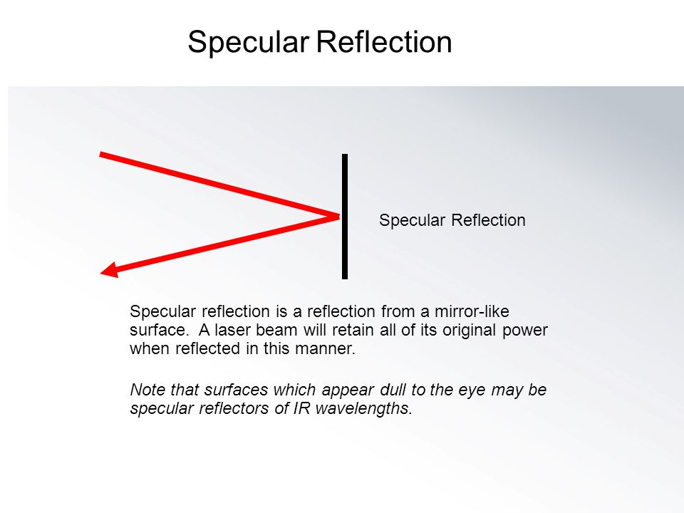 Specular Reflection Specular reflection is a reflection from a mirror-like surface. A laser beam will retain all of its original power when reflected