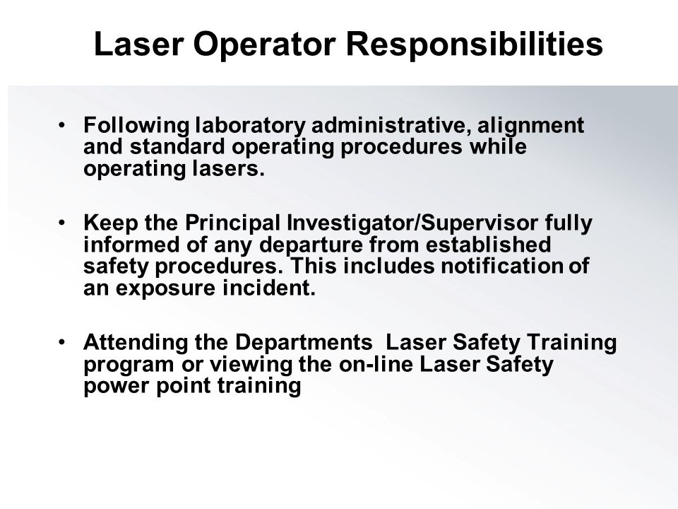 Laser Operator Responsibilities Following laboratory administrative, alignment and standard operating procedures while operating lasers. Keep the Prin
