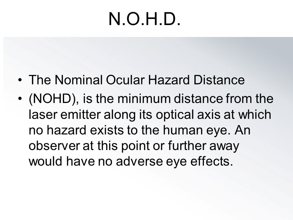 N.O.H.D. The Nominal Ocular Hazard Distance (NOHD), is the minimum distance from the laser emitter along its optical axis at which no hazard exists to