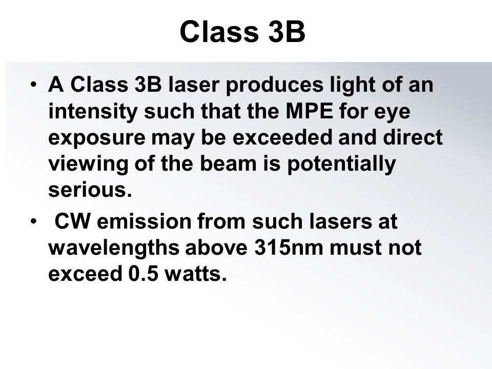 Class 3B A Class 3B laser produces light of an intensity such that the MPE for eye exposure may be exceeded and direct viewing of the beam is potentia