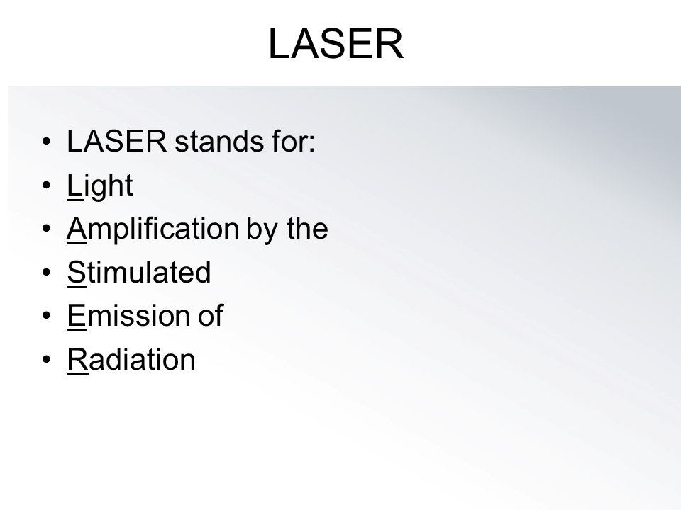 LASER LASER stands for: Light Amplification by the Stimulated Emission of Radiation