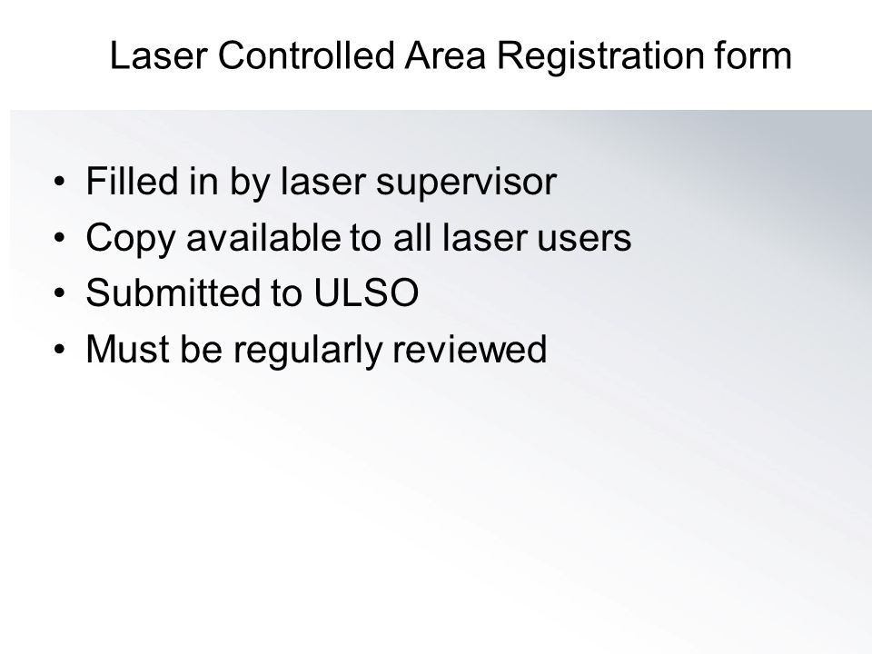 Laser Controlled Area Registration form Filled in by laser supervisor Copy available to all laser users Submitted to ULSO Must be regularly reviewed