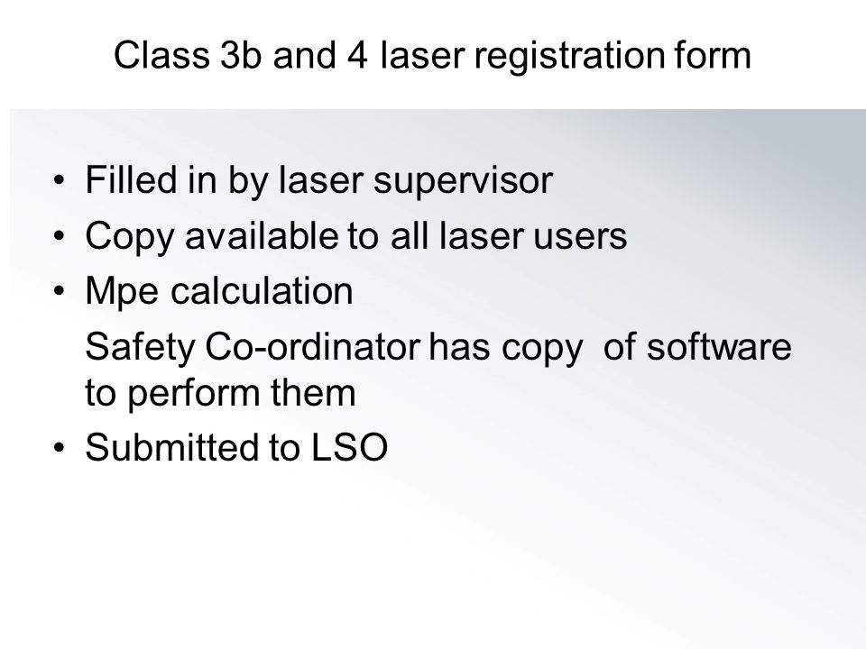 Class 3b and 4 laser registration form Filled in by laser supervisor Copy available to all laser users Mpe calculation Safety Co-ordinator has copy of