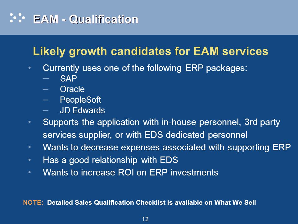 12 EAM - Qualification Likely growth candidates for EAM services Currently uses one of the following ERP packages: – SAP – Oracle – PeopleSoft – JD Edwards Supports the application with in-house personnel, 3rd party services supplier, or with EDS dedicated personnel Wants to decrease expenses associated with supporting ERP Has a good relationship with EDS Wants to increase ROI on ERP investments NOTE: Detailed Sales Qualification Checklist is available on What We Sell