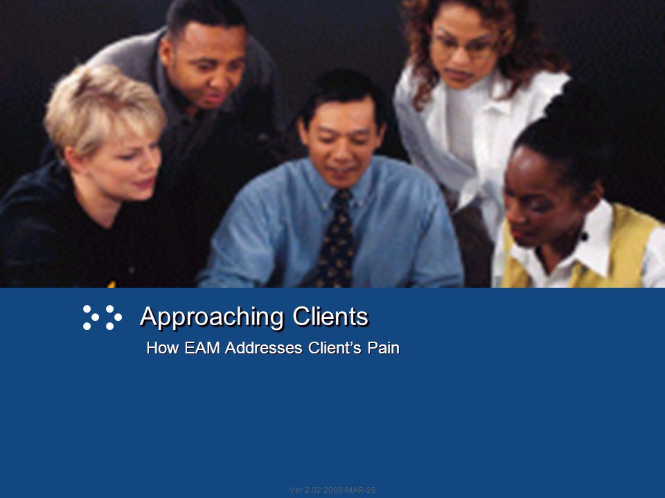 Ver 2.02 2000-MAR-28 Approaching Clients Approaching Clients How EAM Addresses Client's Pain
