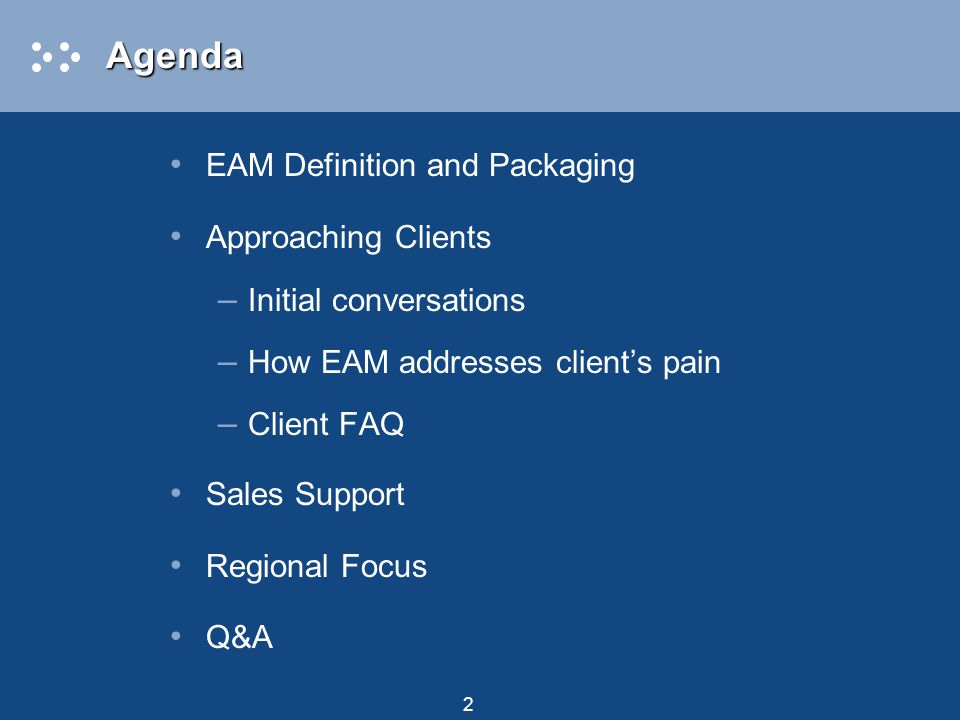 2AgendaAgenda EAM Definition and Packaging Approaching Clients – Initial conversations – How EAM addresses client's pain – Client FAQ Sales Support Regional Focus Q&A