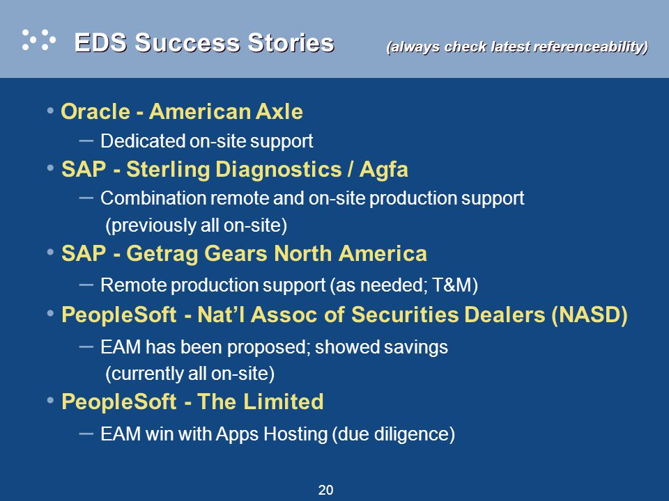 20 EDS Success Stories (always check latest referenceability) Oracle - American Axle – Dedicated on-site support SAP - Sterling Diagnostics / Agfa – C
