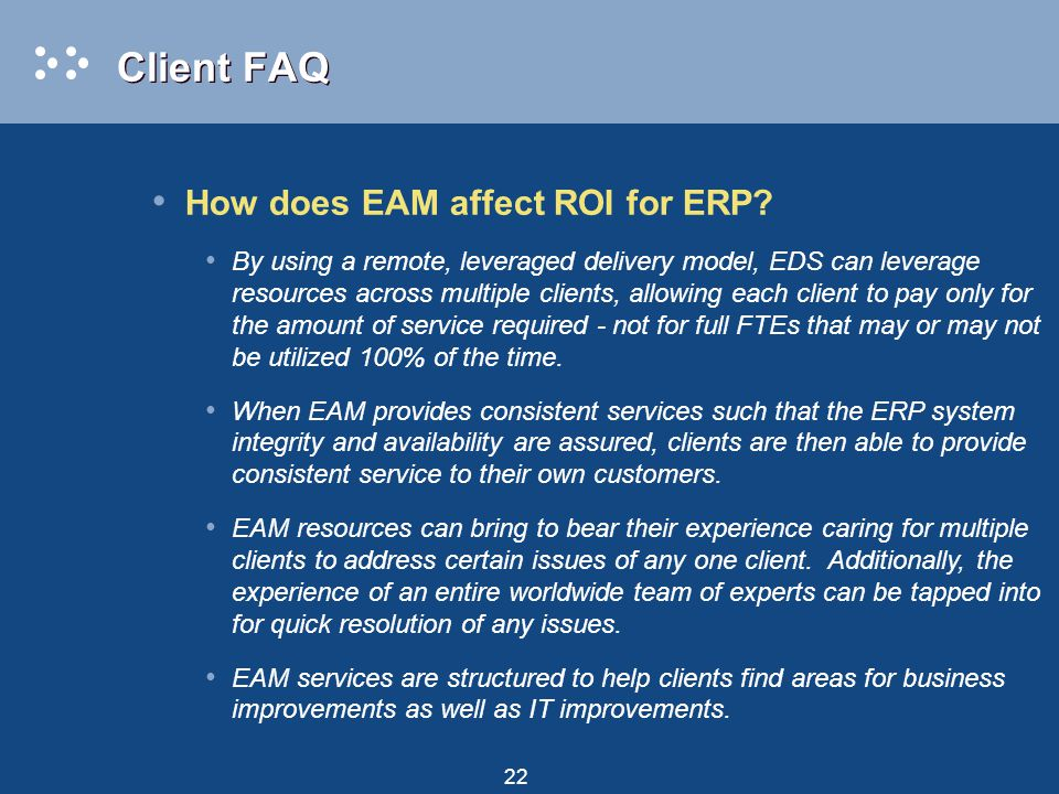 22 Client FAQ How does EAM affect ROI for ERP? By using a remote, leveraged delivery model, EDS can leverage resources across multiple clients, allowi