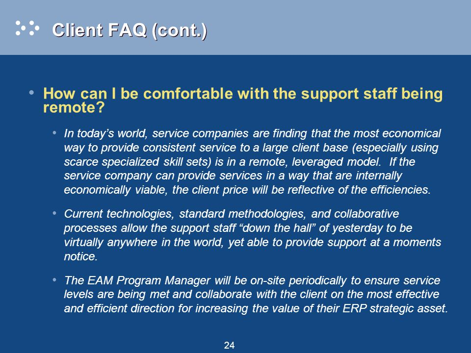 24 Client FAQ (cont.) How can I be comfortable with the support staff being remote.