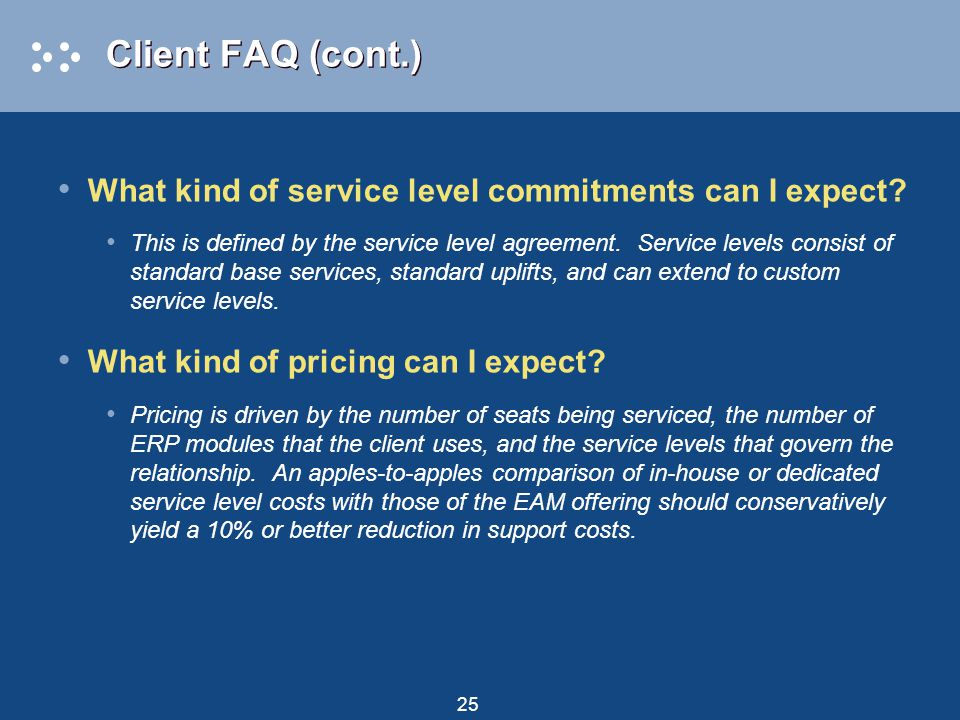 25 Client FAQ (cont.) What kind of service level commitments can I expect? This is defined by the service level agreement. Service levels consist of s