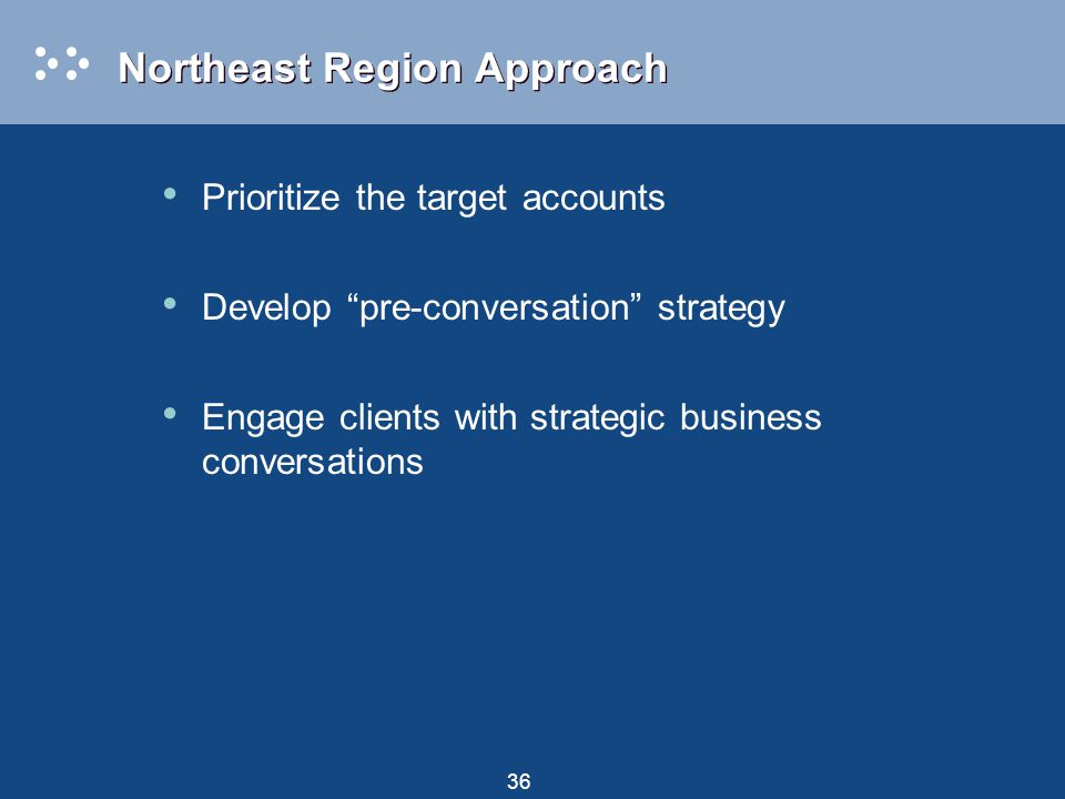 "36 Northeast Region Approach Prioritize the target accounts Develop ""pre-conversation"" strategy Engage clients with strategic business conversations"