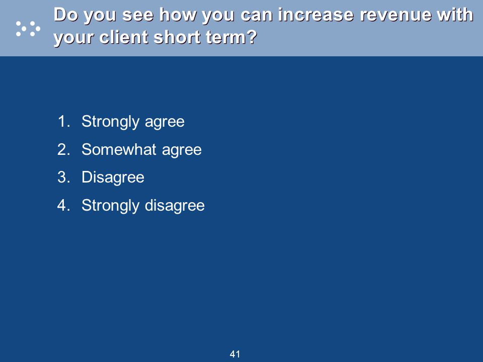 41 Do you see how you can increase revenue with your client short term? 1.Strongly agree 2.Somewhat agree 3.Disagree 4.Strongly disagree