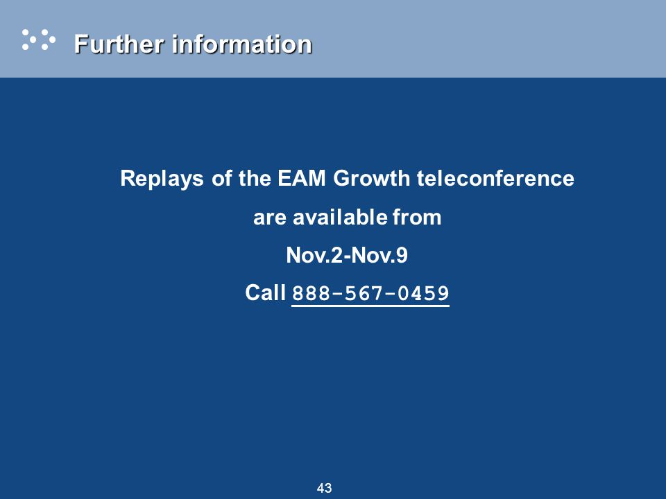 43 Replays of the EAM Growth teleconference are available from Nov.2-Nov.9 Call 888-567-0459 Further information