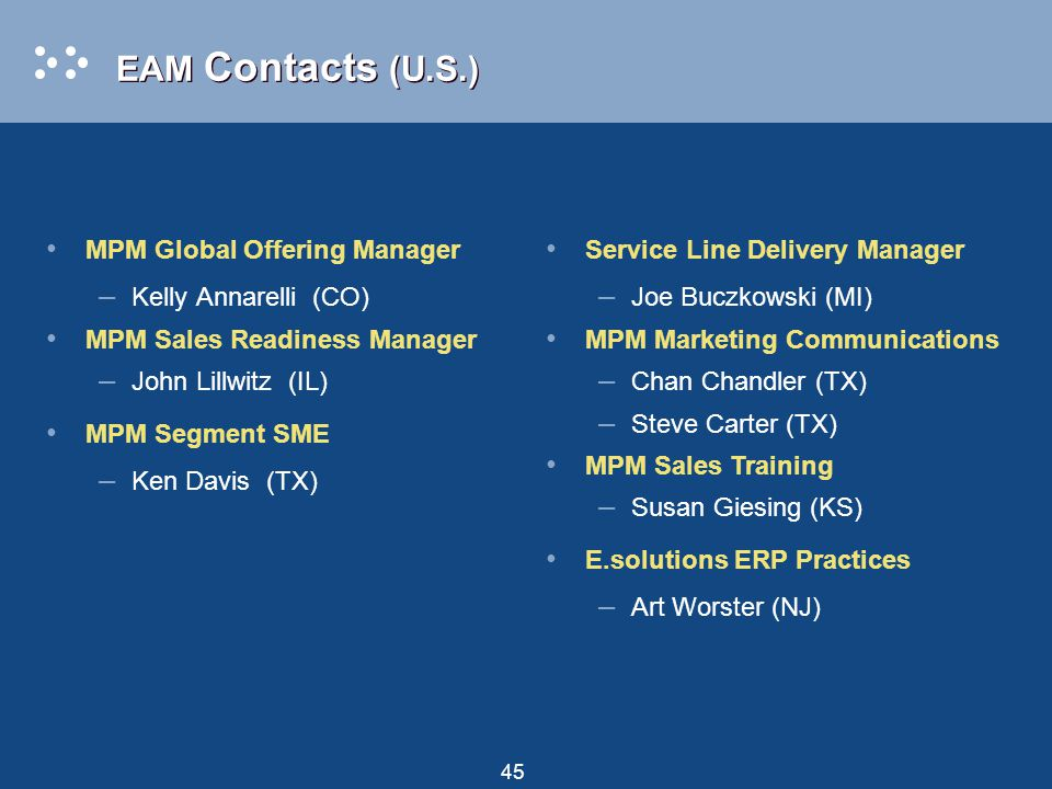 45 MPM Global Offering Manager – Kelly Annarelli (CO) MPM Sales Readiness Manager – John Lillwitz (IL) MPM Segment SME – Ken Davis (TX) EAM Contacts (U.S.) Service Line Delivery Manager – Joe Buczkowski (MI) MPM Marketing Communications – Chan Chandler (TX) – Steve Carter (TX) MPM Sales Training – Susan Giesing (KS) E.solutions ERP Practices – Art Worster (NJ)