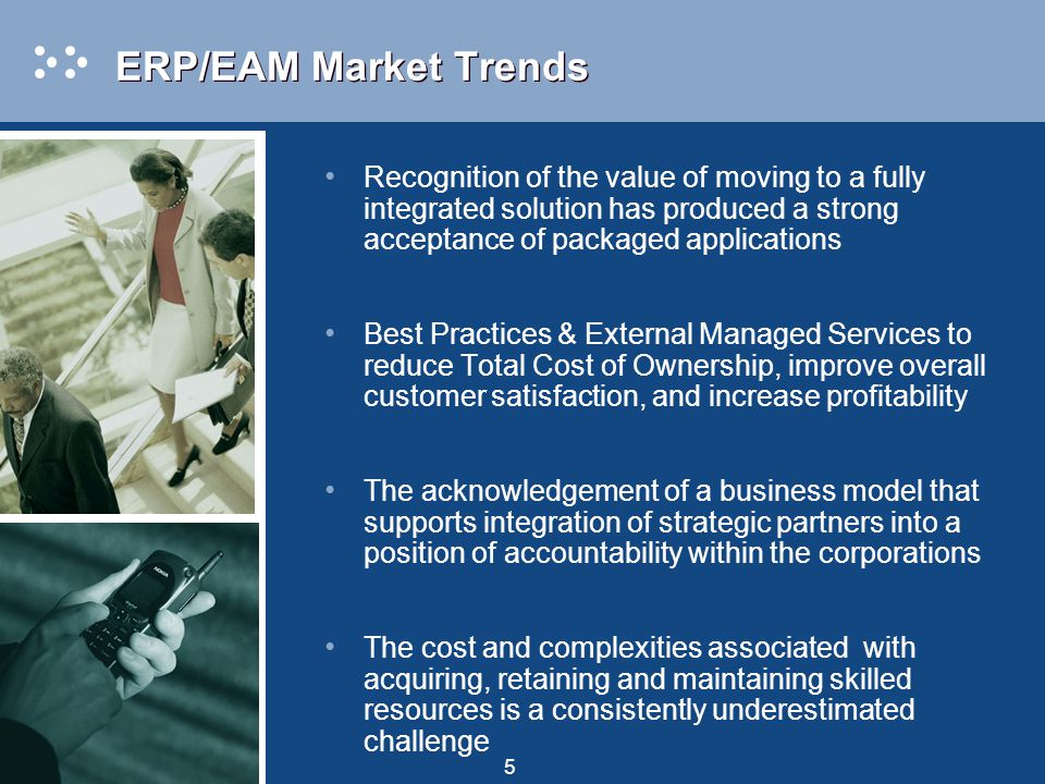 5 ERP/EAM Market Trends Recognition of the value of moving to a fully integrated solution has produced a strong acceptance of packaged applications Best Practices & External Managed Services to reduce Total Cost of Ownership, improve overall customer satisfaction, and increase profitability The acknowledgement of a business model that supports integration of strategic partners into a position of accountability within the corporations The cost and complexities associated with acquiring, retaining and maintaining skilled resources is a consistently underestimated challenge