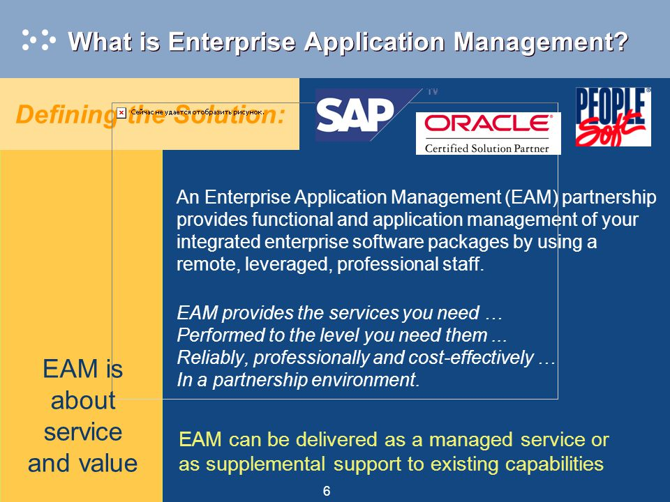6 What is Enterprise Application Management? Defining the Solution: EAM can be delivered as a managed service or as supplemental support to existing c