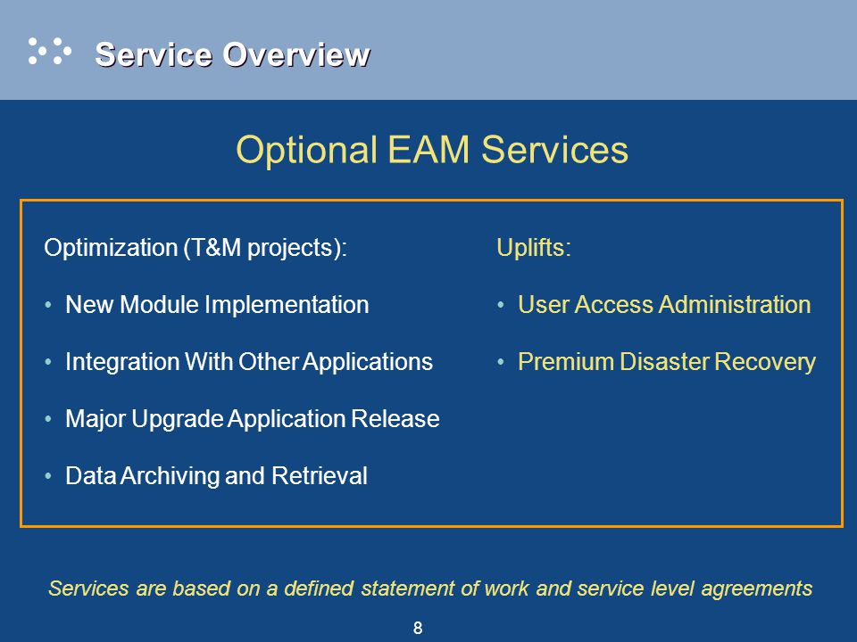 8 Uplifts: User Access Administration Premium Disaster Recovery Optimization (T&M projects): New Module Implementation Integration With Other Applications Major Upgrade Application Release Data Archiving and Retrieval Optional EAM Services Services are based on a defined statement of work and service level agreements Service Overview
