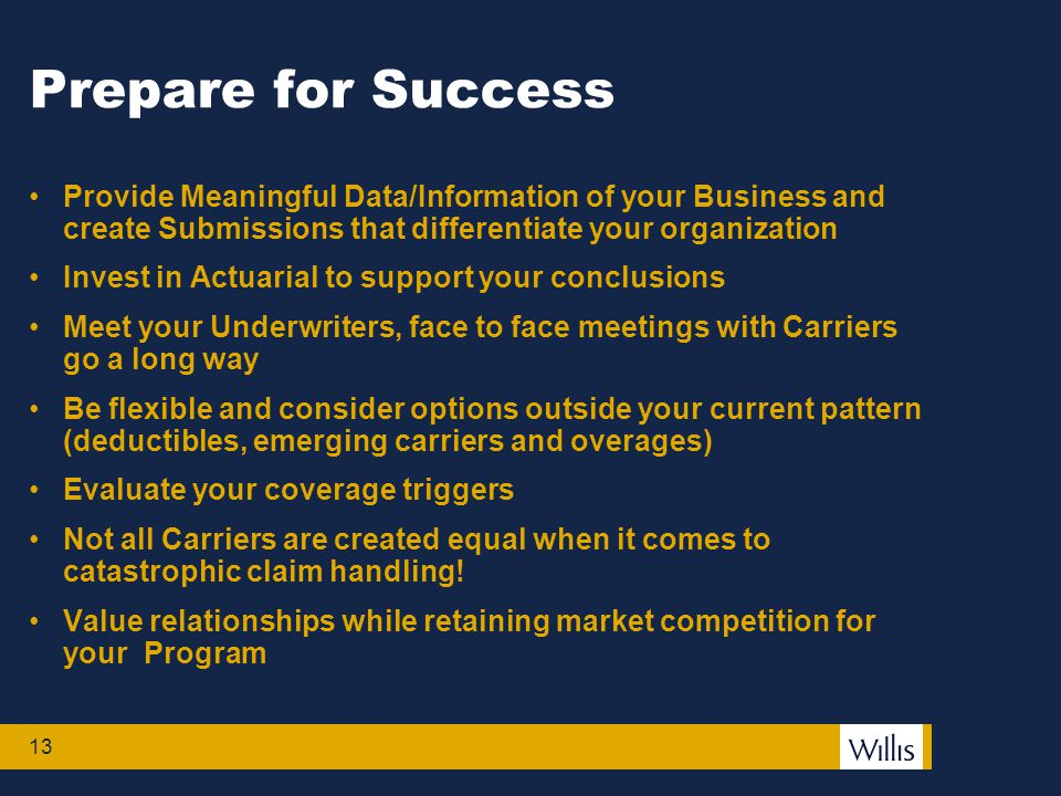 13 Prepare for Success Provide Meaningful Data/Information of your Business and create Submissions that differentiate your organization Invest in Actuarial to support your conclusions Meet your Underwriters, face to face meetings with Carriers go a long way Be flexible and consider options outside your current pattern (deductibles, emerging carriers and overages) Evaluate your coverage triggers Not all Carriers are created equal when it comes to catastrophic claim handling.