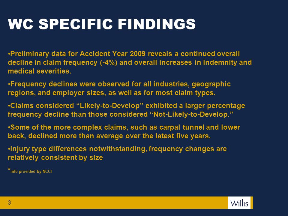 3 WC SPECIFIC FINDINGS Preliminary data for Accident Year 2009 reveals a continued overall decline in claim frequency (-4%) and overall increases in indemnity and medical severities.