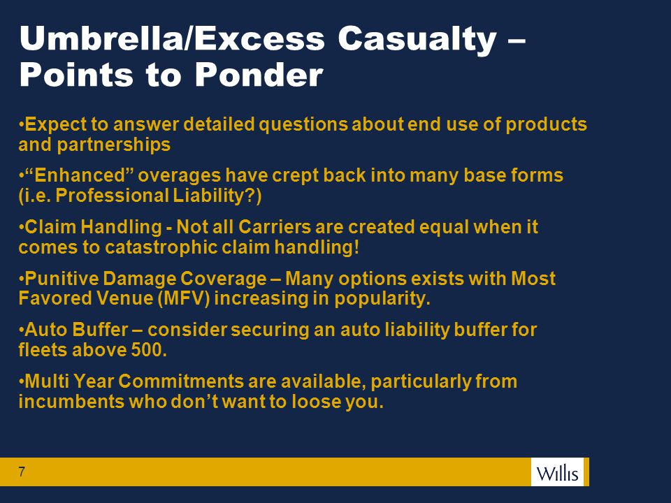 7 Umbrella/Excess Casualty – Points to Ponder Expect to answer detailed questions about end use of products and partnerships Enhanced overages have crept back into many base forms (i.e.