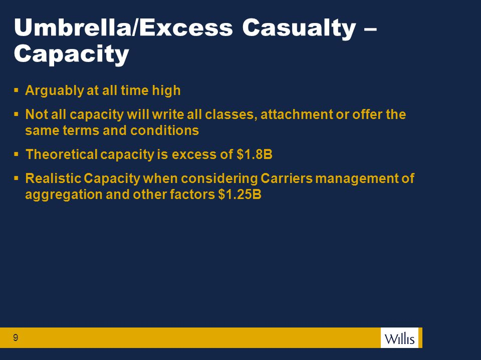 9 Umbrella/Excess Casualty – Capacity  Arguably at all time high  Not all capacity will write all classes, attachment or offer the same terms and conditions  Theoretical capacity is excess of $1.8B  Realistic Capacity when considering Carriers management of aggregation and other factors $1.25B