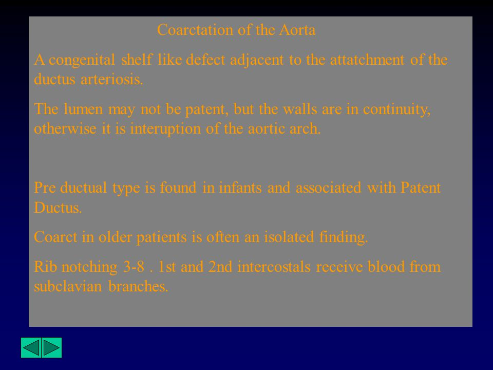 Coarctation of the Aorta A congenital shelf like defect adjacent to the attatchment of the ductus arteriosis. The lumen may not be patent, but the wal