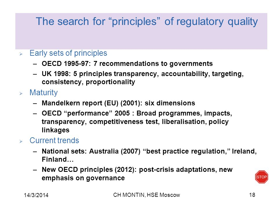 CH MONTIN, HSE Moscow 14/3/2014 18  Early sets of principles –OECD 1995-97: 7 recommendations to governments –UK 1998: 5 principles transparency, accountability, targeting, consistency, proportionality  Maturity –Mandelkern report (EU) (2001): six dimensions –OECD performance 2005 : Broad programmes, impacts, transparency, competitiveness test, liberalisation, policy linkages  Current trends –National sets: Australia (2007) best practice regulation, Ireland, Finland… –New OECD principles (2012): post-crisis adaptations, new emphasis on governance The search for principles of regulatory quality