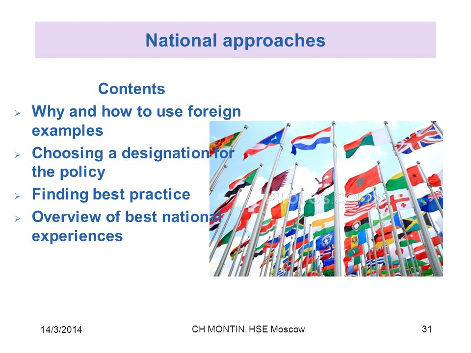 CH MONTIN, HSE Moscow 14/3/2014 31 National approaches Contents  Why and how to use foreign examples  Choosing a designation for the policy  Finding best practice  Overview of best national experiences