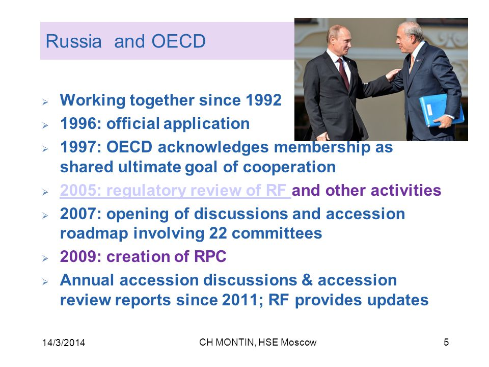 CH MONTIN, HSE Moscow 14/3/2014 5 Russia and OECD  Working together since 1992  1996: official application  1997: OECD acknowledges membership as shared ultimate goal of cooperation  2005: regulatory review of RF and other activities 2005: regulatory review of RF  2007: opening of discussions and accession roadmap involving 22 committees  2009: creation of RPC  Annual accession discussions & accession review reports since 2011; RF provides updates