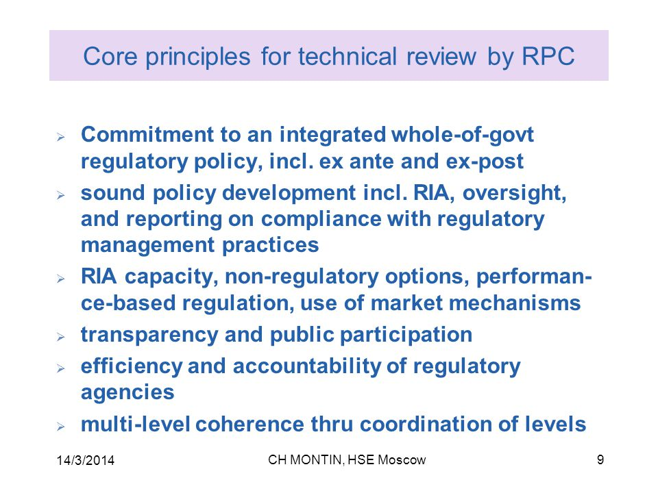 CH MONTIN, HSE Moscow 14/3/2014 9 Core principles for technical review by RPC  Commitment to an integrated whole-of-govt regulatory policy, incl.