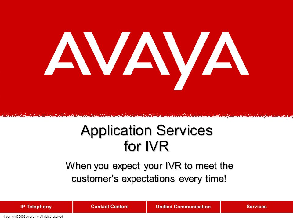 Copyright© 2002 Avaya Inc. All rights reserved Application Services for IVR When you expect your IVR to meet the customer's expectations every time!