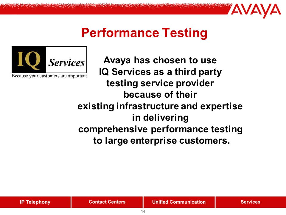 14 Avaya has chosen to use IQ Services as a third party testing service provider because of their existing infrastructure and expertise in delivering