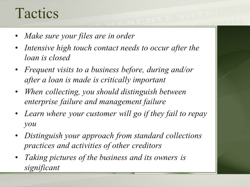 Tactics Make sure your files are in order Intensive high touch contact needs to occur after the loan is closed Frequent visits to a business before, during and/or after a loan is made is critically important When collecting, you should distinguish between enterprise failure and management failure Learn where your customer will go if they fail to repay you Distinguish your approach from standard collections practices and activities of other creditors Taking pictures of the business and its owners is significant