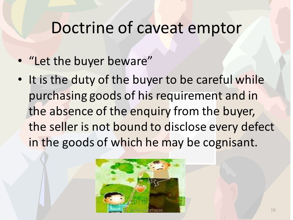 "Doctrine of caveat emptor ""Let the buyer beware"" It is the duty of the buyer to be careful while purchasing goods of his requirement and in the absenc"