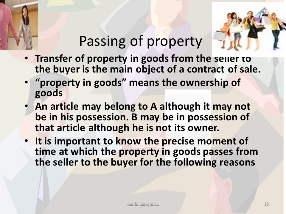 "Passing of property Transfer of property in goods from the seller to the buyer is the main object of a contract of sale. ""property in goods"" means the"