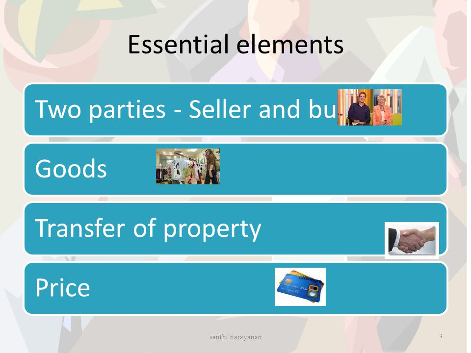 Essential elements Two parties - Seller and buyerGoodsTransfer of propertyPrice 3santhi narayanan