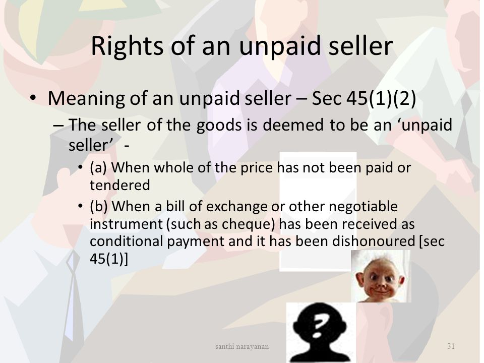 Rights of an unpaid seller Meaning of an unpaid seller – Sec 45(1)(2) – The seller of the goods is deemed to be an 'unpaid seller' - (a) When whole of