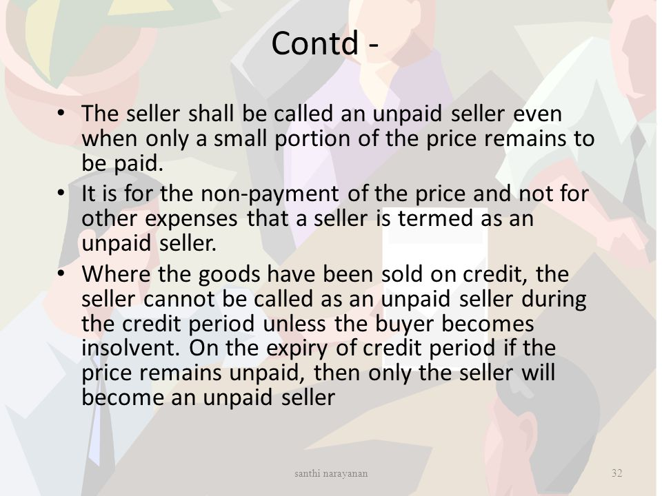 Contd - The seller shall be called an unpaid seller even when only a small portion of the price remains to be paid. It is for the non-payment of the p
