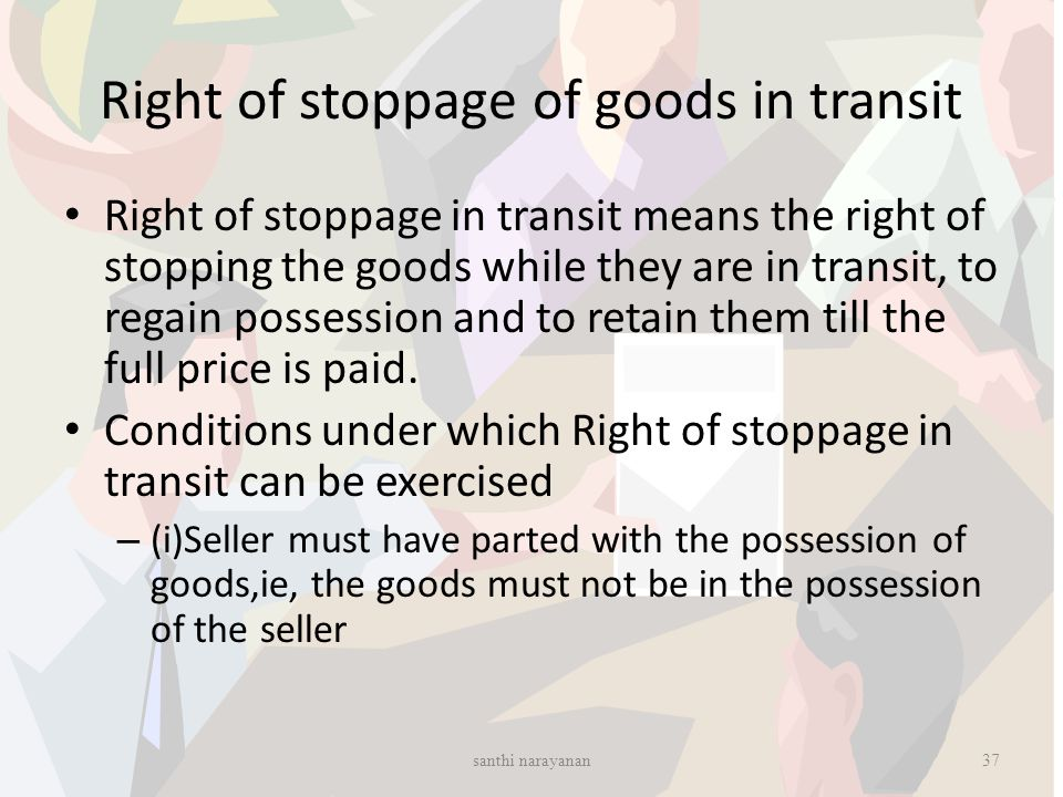 Right of stoppage of goods in transit Right of stoppage in transit means the right of stopping the goods while they are in transit, to regain possessi