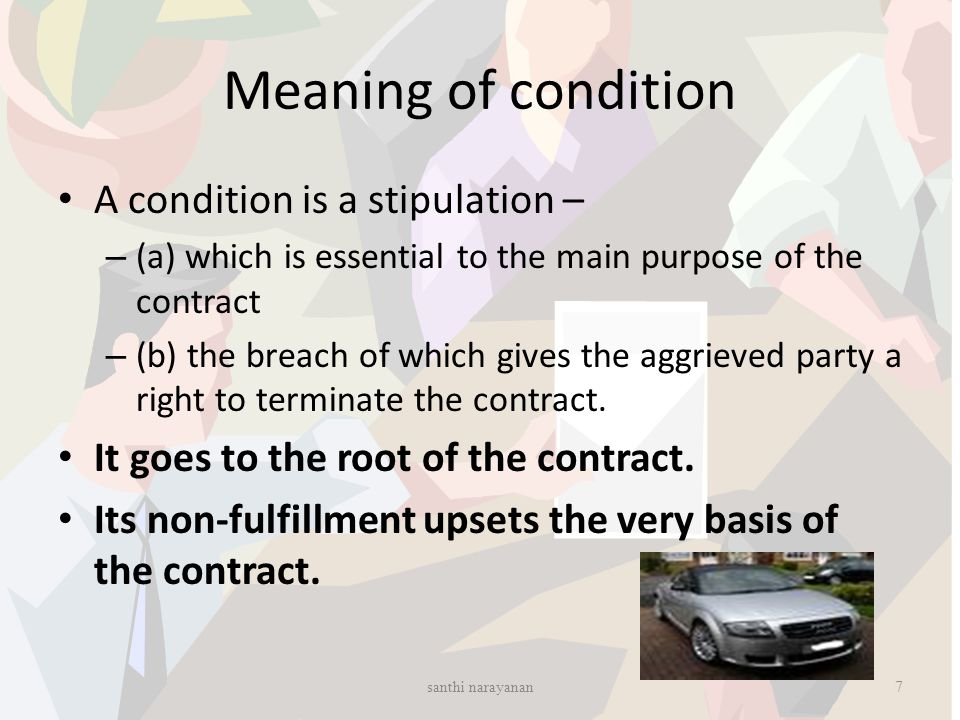 Meaning of condition A condition is a stipulation – – (a) which is essential to the main purpose of the contract – (b) the breach of which gives the a
