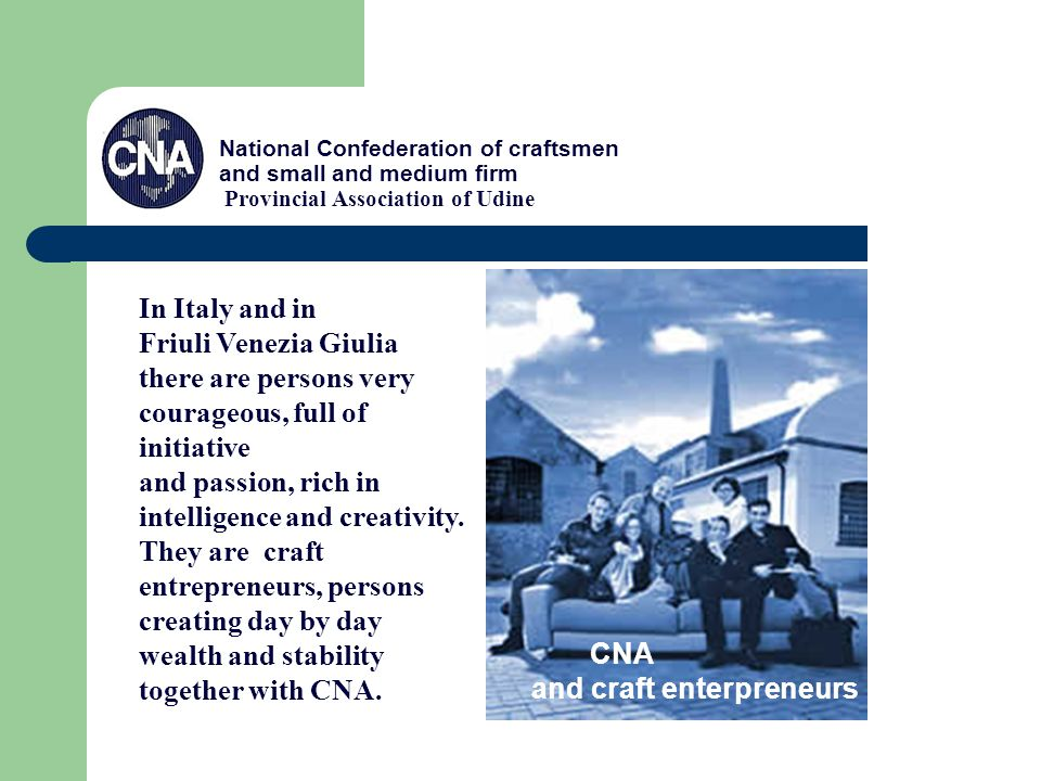 National Confederation of craftsmen and small and medium firm Provincial Association of Udine CNA and craft enterpreneurs In Italy and in Friuli Venezia Giulia there are persons very courageous, full of initiative and passion, rich in intelligence and creativity.
